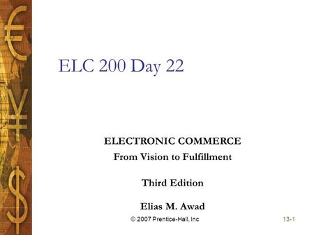 Elias M. Awad Third Edition ELECTRONIC COMMERCE From Vision to Fulfillment 13-1© 2007 Prentice-Hall, Inc ELC 200 Day 22.