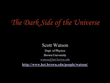 The Dark Side of the Universe Scott Watson Dept. of Physics Brown University