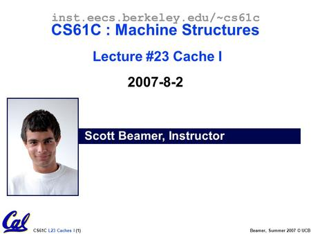 CS61C L23 Caches I (1) Beamer, Summer 2007 © UCB Scott Beamer, Instructor inst.eecs.berkeley.edu/~cs61c CS61C : Machine Structures Lecture #23 Cache I.