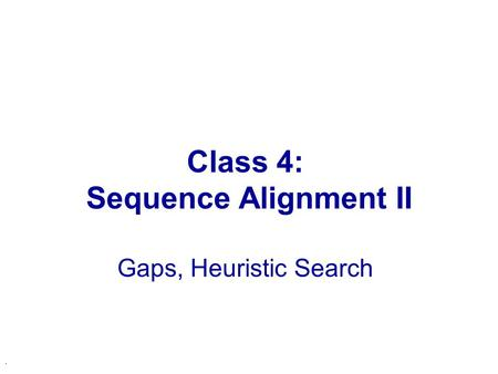 . Class 4: Sequence Alignment II Gaps, Heuristic Search.
