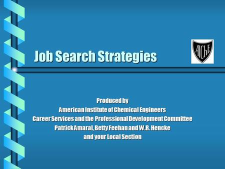 Job Search Strategies Produced by American Institute of Chemical Engineers Career Services and the Professional Development Committee Patrick Amaral, Betty.