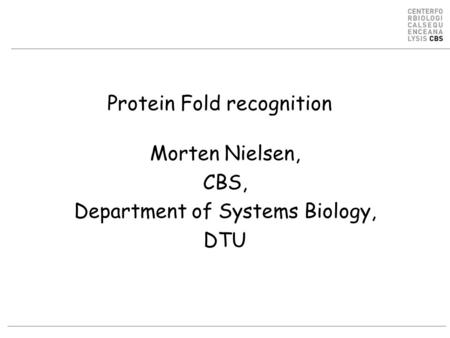 Protein Fold recognition Morten Nielsen, CBS, Department of Systems Biology, DTU.
