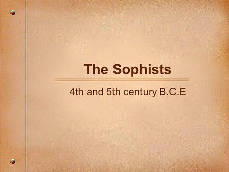 The Sophists 4th and 5th century B.C.E. The Sophists of the 4th and 5th Century B.C.  Sophistry means practical wisdom.  The first two sophists were: