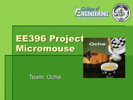 EE396 Project Micromouse Team: Ocha. Team Members Kanoa Jou (Programmer) Ryan Sato (Hardware) KiWoon Ahn (Recorder) Alan Do (Programmer)