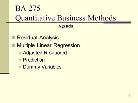 1 BA 275 Quantitative Business Methods Residual Analysis Multiple Linear Regression Adjusted R-squared Prediction Dummy Variables Agenda.
