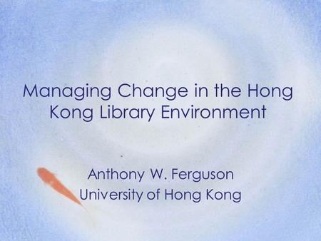 Managing Change in the Hong Kong Library Environment Anthony W. Ferguson University of Hong Kong.