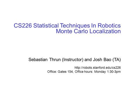 © sebastian thrun, CMU, 20001 CS226 Statistical Techniques In Robotics Monte Carlo Localization Sebastian Thrun (Instructor) and Josh Bao (TA)