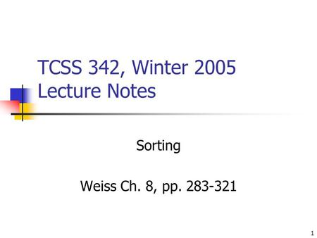 1 TCSS 342, Winter 2005 Lecture Notes Sorting Weiss Ch. 8, pp. 283-321.