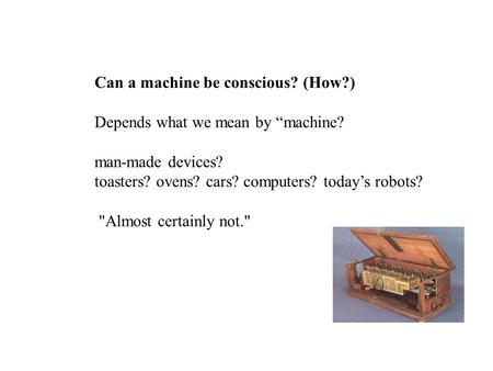 "Can a machine be conscious? (How?) Depends what we mean by ""machine? man-made devices? toasters? ovens? cars? computers? today's robots? Almost certainly."