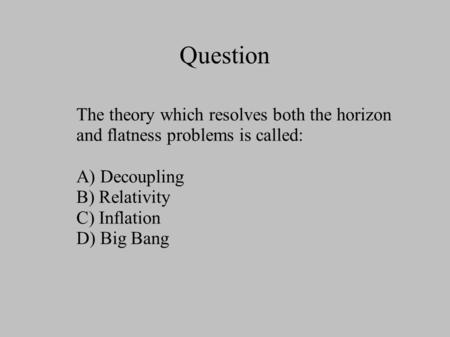 Question The theory which resolves both the horizon and flatness problems is called: A) Decoupling B) Relativity C) Inflation D) Big Bang.