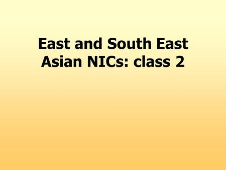 East and South East Asian NICs: class 2. Alternative perspectives on the East Asian Miracle ( I recommend : John Brohman. 1996. Postwar development in.