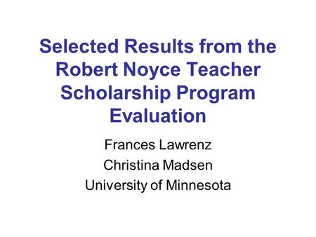 Selected Results from the Robert Noyce Teacher Scholarship Program Evaluation Frances Lawrenz Christina Madsen University of Minnesota.
