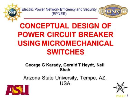 Electric Power Network Efficiency and Security (EPNES) 1 CONCEPTUAL DESIGN OF POWER CIRCUIT BREAKER USING MICROMECHANICAL SWITCHES George G Karady, Gerald.