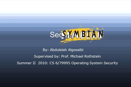 Security in By: Abdulelah Algosaibi Supervised by: Prof. Michael Rothstein Summer II 2010: CS 6/79995 Operating System Security.