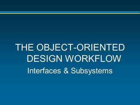 THE OBJECT-ORIENTED DESIGN WORKFLOW Interfaces & Subsystems.