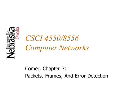 CSCI 4550/8556 Computer Networks Comer, Chapter 7: Packets, Frames, And Error Detection.