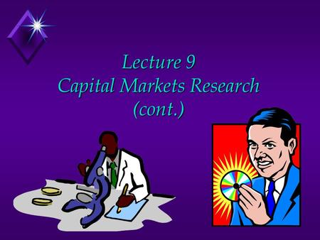 Lecture 9 Capital Markets Research (cont.). Lecture Overview u Review u Two broad types of capital markets research u Information content of earnings.