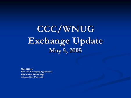 CCC/WNUG Exchange Update May 5, 2005 Nate Wilken Web and Messaging Applications Information Technology Arizona State University.