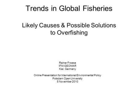 Trends in Global Fisheries Likely Causes & Possible Solutions to Overfishing Rainer Froese IFM-GEOMAR Kiel, Germany Online Presentation for International.