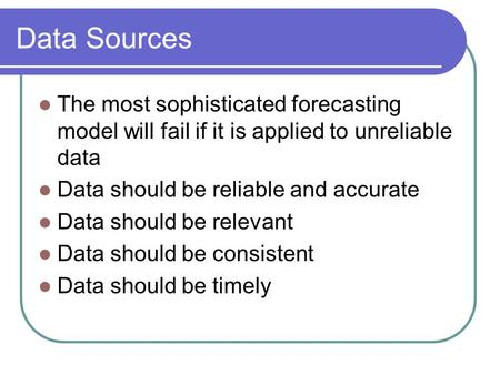 Data Sources The most sophisticated forecasting model will fail if it is applied to unreliable data Data should be reliable and accurate Data should be.