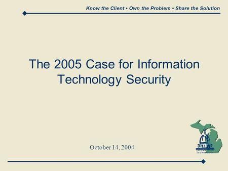 Know the Client Own the Problem Share the Solution The 2005 Case for Information Technology Security October 14, 2004.