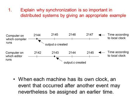 1.	Explain why synchronization is so important in distributed systems by giving an appropriate example When each machine has its own clock, an event that.