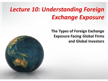 Lecture 10: Understanding Foreign Exchange Exposure The Types of Foreign Exchange Exposure Facing Global Firms and Global Investors.