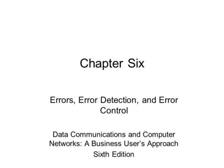 Chapter Six Errors, Error Detection, and Error Control Data Communications and Computer Networks: A Business User's Approach Sixth Edition.