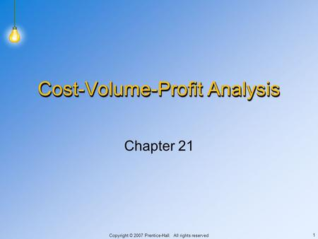Copyright © 2007 Prentice-Hall. All rights reserved 1 Cost-Volume-Profit Analysis Chapter 21.