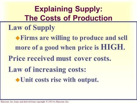Harcourt, Inc. items and derived items copyright © 2001 by Harcourt, Inc. Explaining Supply: The Costs of Production Law of Supply u Firms are willing.