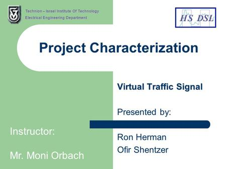 Project Characterization Virtual Traffic Signal Presented by: Ron Herman Ofir Shentzer Technion – Israel Institute Of Technology Electrical Engineering.