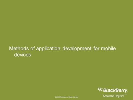 © 2009 Research In Motion Limited Methods of application development for mobile devices.