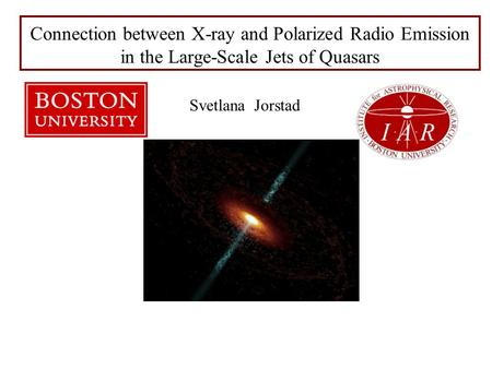 Svetlana Jorstad Connection between X-ray and Polarized Radio Emission in the Large-Scale Jets of Quasars.
