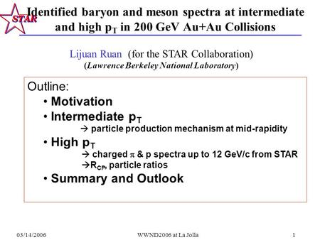 03/14/2006WWND2006 at La Jolla1 Identified baryon and meson spectra at intermediate and high p T in 200 GeV Au+Au Collisions Outline: Motivation Intermediate.