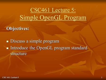CSC 461: Lecture 51 CSC461 Lecture 5: Simple OpenGL Program Objectives: Discuss a simple program Discuss a simple program Introduce the OpenGL program.