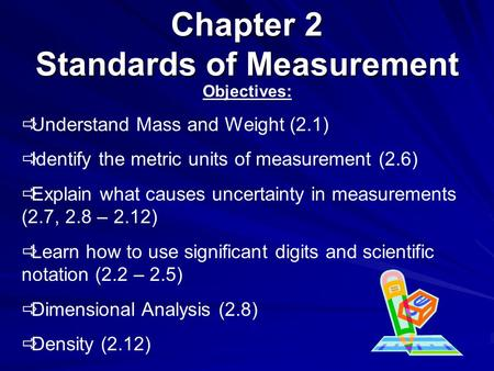 Chapter 2 Standards of Measurement Objectives:  Understand Mass and Weight (2.1)  Identify the metric units of measurement (2.6)  Explain what causes.