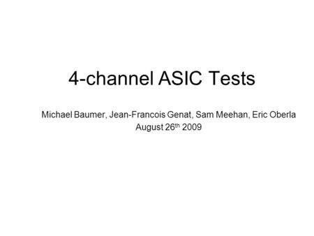 4-channel ASIC Tests Michael Baumer, Jean-Francois Genat, Sam Meehan, Eric Oberla August 26 th 2009.