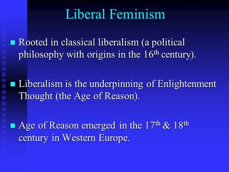 Liberal Feminism Rooted in classical liberalism (a political philosophy with origins in the 16 th century). Rooted in classical liberalism (a political.