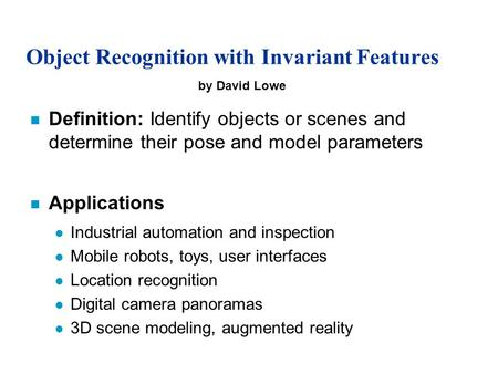 Object Recognition with Invariant Features n Definition: Identify objects or scenes and determine their pose and model parameters n Applications l Industrial.