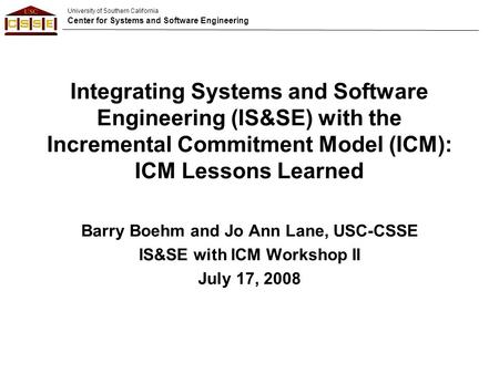 University of Southern California Center for Systems and Software Engineering Integrating Systems and Software Engineering (IS&SE) with the Incremental.