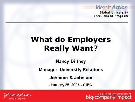 What do Employers Really Want? Nancy Dilthey Manager, University Relations Johnson & Johnson January 25, 2006 - CIEC.