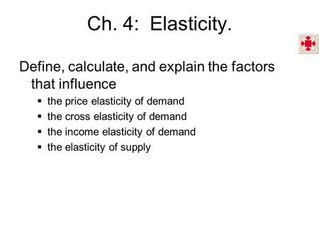 Ch. 4: Elasticity. Define, calculate, and explain the factors that influence the price elasticity of demand the cross elasticity of demand the income.