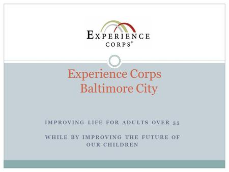 IMPROVING LIFE FOR ADULTS OVER 55 WHILE BY IMPROVING THE FUTURE OF OUR CHILDREN Experience Corps Baltimore City.