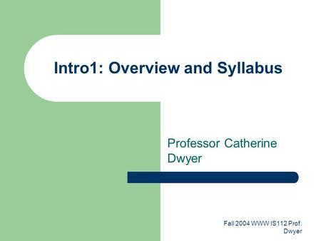 Fall 2004 WWW IS112 Prof. Dwyer Intro1: Overview and Syllabus Professor Catherine Dwyer.