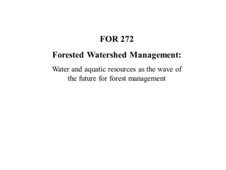 FOR 272 Forested Watershed Management: Water and aquatic resources as the wave of the future for forest management.