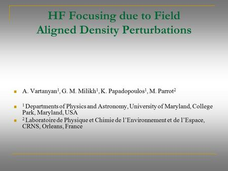 HF Focusing due to Field Aligned Density Perturbations A. Vartanyan 1, G. M. Milikh 1, K. Papadopoulos 1, M. Parrot 2 1 Departments of Physics and Astronomy,