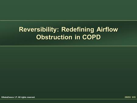 Reversibility: Redefining Airflow Obstruction in COPD 286850 8/09 ©AstraZeneca LP. All rights reserved.