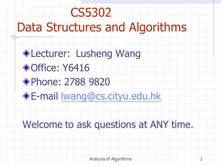 Analysis of Algorithms1 CS5302 Data Structures and Algorithms Lecturer: Lusheng Wang Office: Y6416 Phone: 2788 9820
