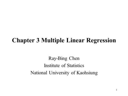 1 Chapter 3 Multiple Linear Regression Ray-Bing Chen Institute of Statistics National University of Kaohsiung.