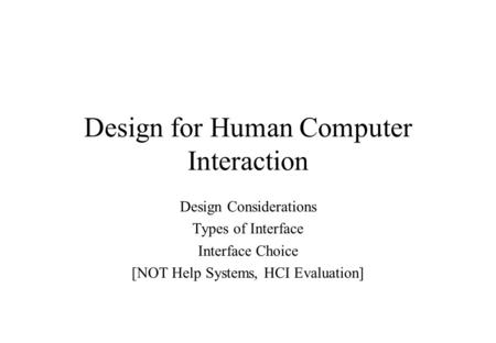 Design for Human Computer Interaction Design Considerations Types of Interface Interface Choice [NOT Help Systems, HCI Evaluation]